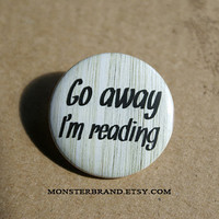 Go away I'm reading, writer, fiction, literature, librarian, read, book - Pinback Button Badge