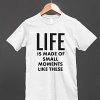 LIFE IS MADE OF SMALL MOMENTS