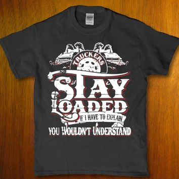 Truckers stay loaded if i have to explain you wouldn't understand Men's t-shirt