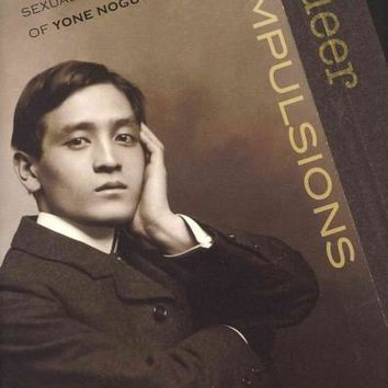 Queer Compulsions: Race, Nation, and Sexuality in the Affairs of Yone Noguchi