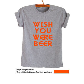 Wish you were beer T Shirt Grey Grunge Hipster Tumblr Funny Womens Teens Girls Unisex Graphic Tee Cool Swag Fresh Tops Drinking Hype Merch