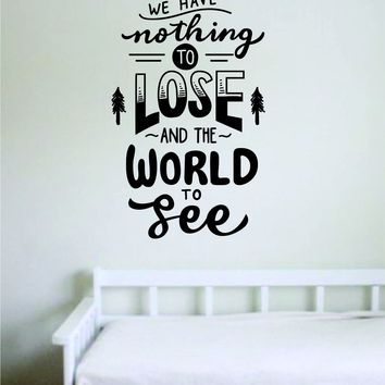 We Have Nothing to Lose and the World to See Decal Quote Home Room Decor Decoration Art Vinyl Sticker Inspirational Motivational Adventure Teen Travel Wanderlust Explore Family