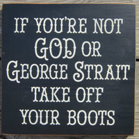 Wood Sign If You're Not God or George Strait Take Off Your Boots