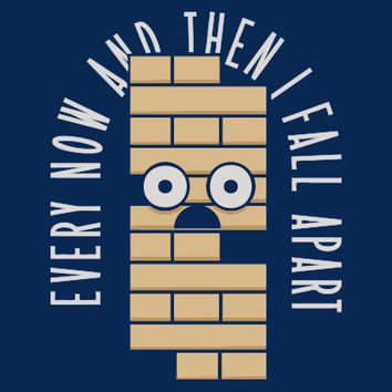 Every Now And Then I Fall Apart T-Shirt | SnorgTees
