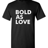 Bold As Love Tshirt. Funny Tshirts For All Ages. Great Fan Shirt Ladies and Unisex Style Shirt.  Makes a Great Gift!!!!!