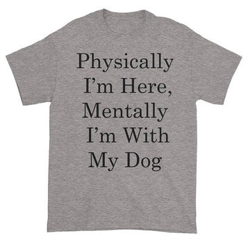 Physically I'm Here Mentally I'm With My Dog | Dog Lover Puppy Chihuahua Labrador Golden Retriever Dachshund Pug Fur Unisex T Shirts Gift
