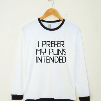 I Prefer My Puns Intended Shirt Teenage Gifts Quote Tshirt Fashion Shirt Unisex Shirt Women Shirt Men Shirt Ringer Shirt Long Sleeve Shirt