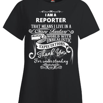 I Am A REPORTER That Means I Live In A Crazy Fantasy World With Unrealistic Expectations Thank You For Understanding Me - Ladies T Shirt