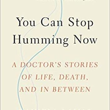 You Can Stop Humming Now: A Doctor's Stories of Life, Death, and in Between 1st Edition