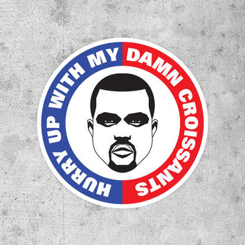 "KANYE WEST - ""Hurry Up With My Damn Croissant"" Sticker - Yeezus I Am A God - Jay-Z Rick Rubin"