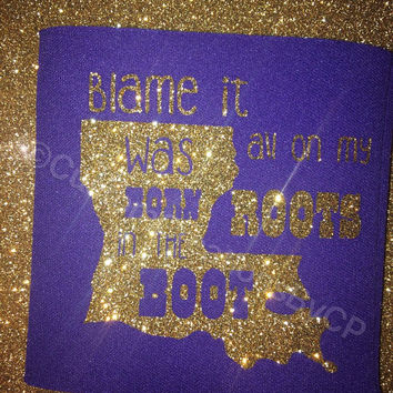 Blame It All On My Roots I Was Raised In The Boot - Louisiana Can Cooler - Southern Cooler - Glitter
