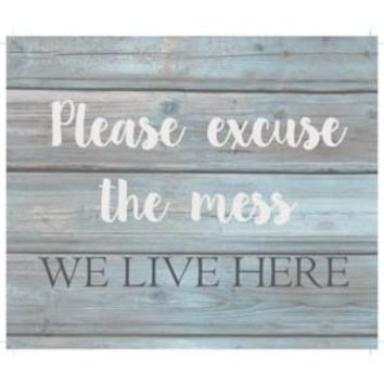Please excuse the mess we live here  Wash out Grey background 10 inch x 12 inch