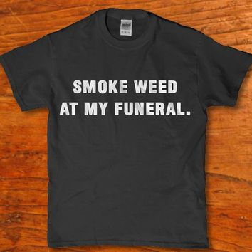 Smoke Weed at my funeral funny adult unisex 420 friendly t-shirt