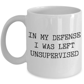 In My Defense I Was Left Unsupervised Coffee Mug Ceramic Coffee Cup