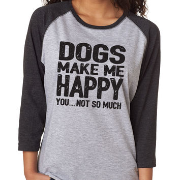 Dogs Make Me Happy. You...Not So Much 3/4 Sleeve Baseball Tee