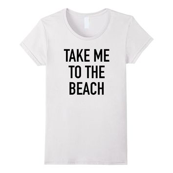 Take Me To The Beach - Popular Summer Quote T-Shirt