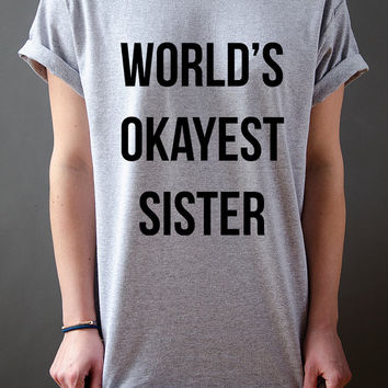 World's Okayest Sister Unisex T-shirt funny gift for SisterTumblr Hipster instagram