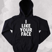 Relationship Hoodie I Like Your Face Slogan Relationship Love Clothing Tumblr Sweatshirt