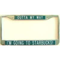 License Plate Frame - Outta My Way ... I'm Going to Starbucks!