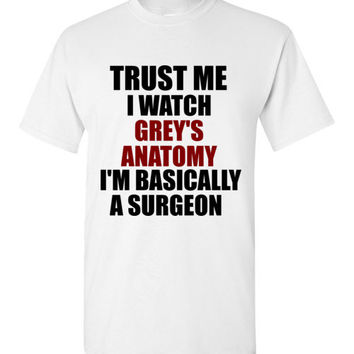 Trust Me I Watch Grey's Anatomy I'm Basically a Surgeon