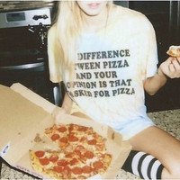 The Difference Between Pizza And Your Opinion Is That I asked For Pizza WHITE Tshirt Tumblr Shirt Pizza Shirt Pizza Slut Pizza Party