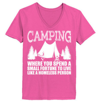 Camping Where You Spend A Small Fortune To Live Like A Homeless Person - Ladies' V-Neck T-Shirt