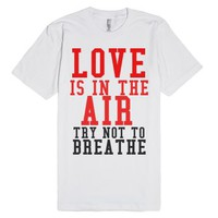 Love Is In The Air Try Not To Breathe-Unisex White T-Shirt