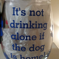 RUSH Order! PRIORITY Shipping!  Its not drinking alone if the dog is home wine glass with paws stemless -  Vinyl Wine Glass  -your choice