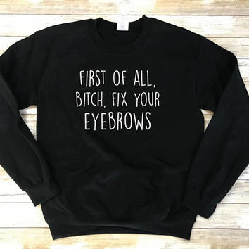 First of All B*%#@ Fix Your Eyebrows Sweatshirt, Mature Sweatshirt, Funny Mature Shirt, Mature Sweater, Fix your Eyebrows Shirt Gift Makeup