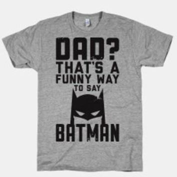 Dad? THATS A FUNNY WAY TO SAY BATMAN