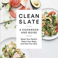 Clean Slate: A Cookbook and Guide: Reset Your Health, Detox Your Body, and Feel Your Best