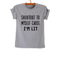 Shoutout to myself Im lit Shirt T Shirt Grey Women Men Cool Teens Gifts Tumblr Hipster Fashion Funny Trending Grunge Geek Outfit Swag Dope