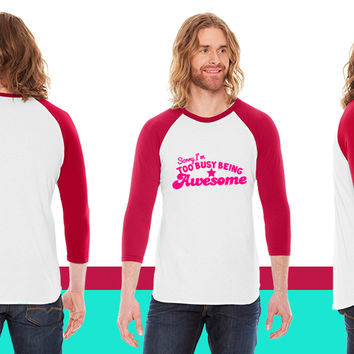 SORRY I'm too busy being AWESOME! American Apparel Unisex 3/4 Sleeve T-Shirt