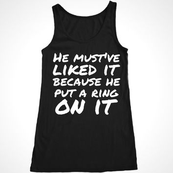 He Must've Liked it Because He Put a Ring On it Workout Tank, Engagement tank, wedding gift, black and white, sizes S-XL