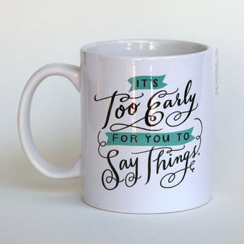 It's Too Early For You To Say Things Mug by Emily McDowell