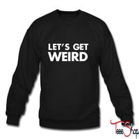 Let's Get Weird sweatshirt