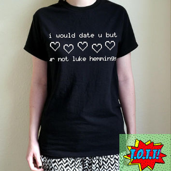i would date u but ur not luke hemmings T Shirt Unisex White Black Grey S M L XL Tumblr Instagram Blogger
