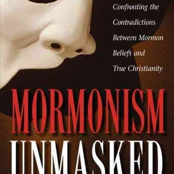 Mormonism Unmasked: Confronting the Contradictions Between Mormon Beliefs and True Christianity: Mormonism Unmasked