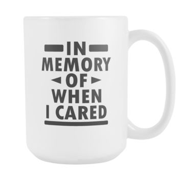In Memory Of When I Cared Coffee Mug, 15 Ounce
