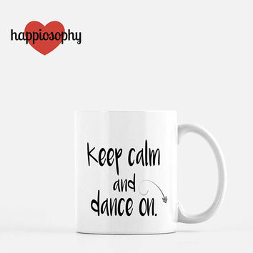 Keep Calm and Dance On, Dancer Mug, Dance Gift, Dance Teacher Gift, Keep Calm, Ballet, Tap, Jazz, Hip Hop Dance, Teacher Gift,  Happiosophy