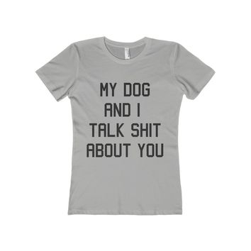 My Dog And I Talk Shit About You Women's Fitted Boyfriend Tee