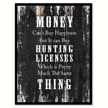 Money cant buy happiness but it can buy hunting licenses which is pretty much the same thing Funny Quote Saying Canvas Print with Picture Frame Home Decor Wall Art