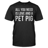 All You Need Is Love and a Pet Pig - T Shirt