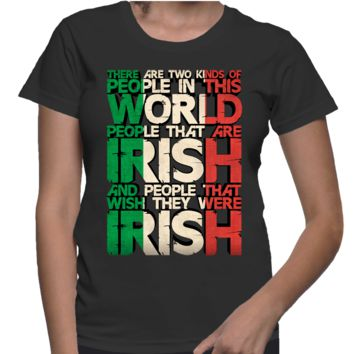 There Are Two Kind Of People In This World People That Are Irish  And People That Wish They Were Irish - FemaleT-Shirt