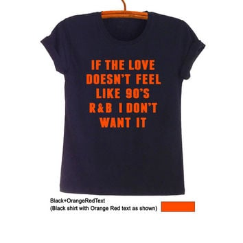If the love doesnt feel like 90s TShirt Black Teen Fashion Funny Music Tee 90s Hip Hop R&B Hipster Tumblr Womens Unisex Cool Band Merch Tops