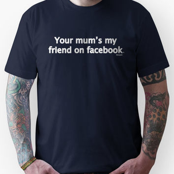 Your mum's my friend on facebook Unisex T-Shirt