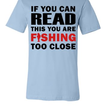 If You Can Read This You Are Fishing Too Close - Unisex T-shirt