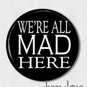 We're All MAD Here - Alice in Wonderland Mad Hatter - pin back button, badge, cabochon, magnet or topper - 1 pin
