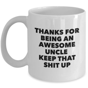 Uncle Gifts - Thanks for Being An Awesome Uncle Keep That Shit Up Coffee Mug Ceramic Coffee Cup
