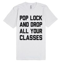Pop Lock And Drop All Your Classes-Unisex White T-Shirt